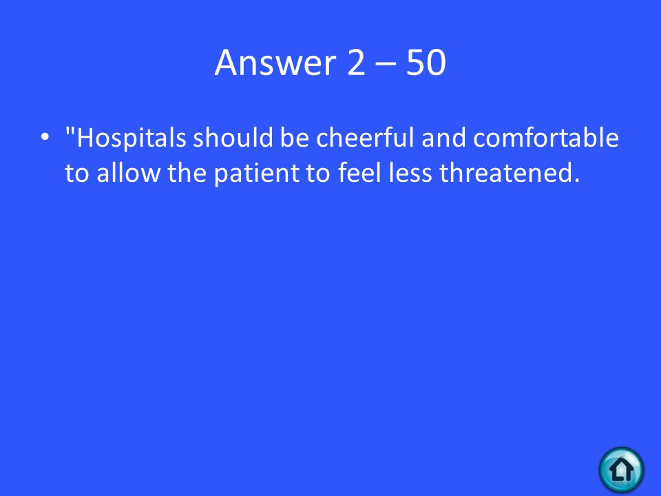 Answer 2 – 50 Hospitals should be cheerful and comfortable to allow the patient to feel less threatened.