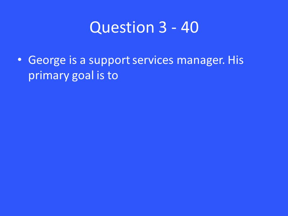 Question 3 - 40 George is a support services manager. His primary goal is to