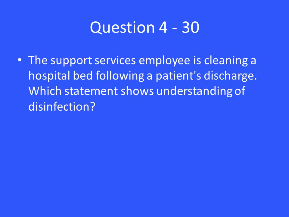 Question 4 - 30 The support services employee is cleaning a hospital bed following a patient s discharge.