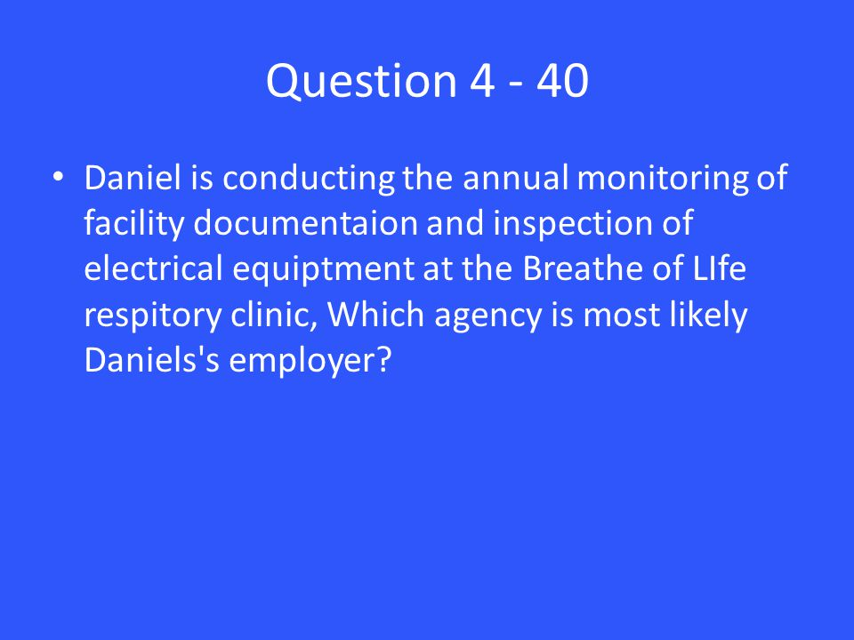 Question 4 - 40 Daniel is conducting the annual monitoring of facility documentaion and inspection of electrical equiptment at the Breathe of LIfe respitory clinic, Which agency is most likely Daniels s employer
