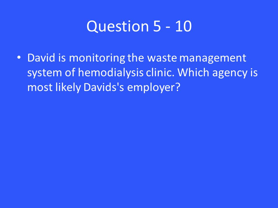 Question 5 - 10 David is monitoring the waste management system of hemodialysis clinic.