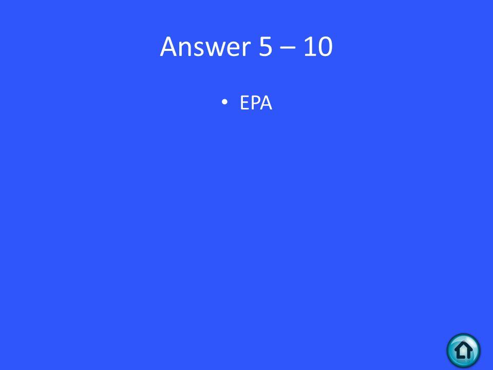 Answer 5 – 10 EPA