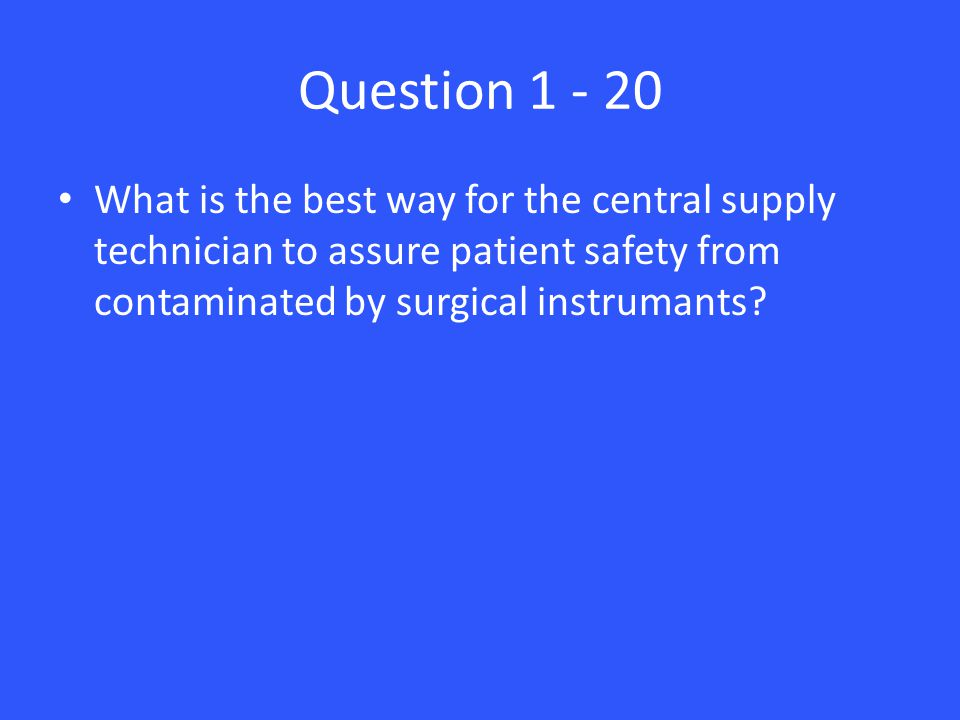 Question 1 - 20 What is the best way for the central supply technician to assure patient safety from contaminated by surgical instrumants