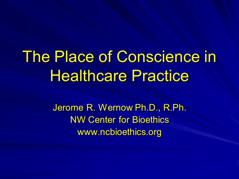 The Place of Conscience in Healthcare Practice Jerome R.