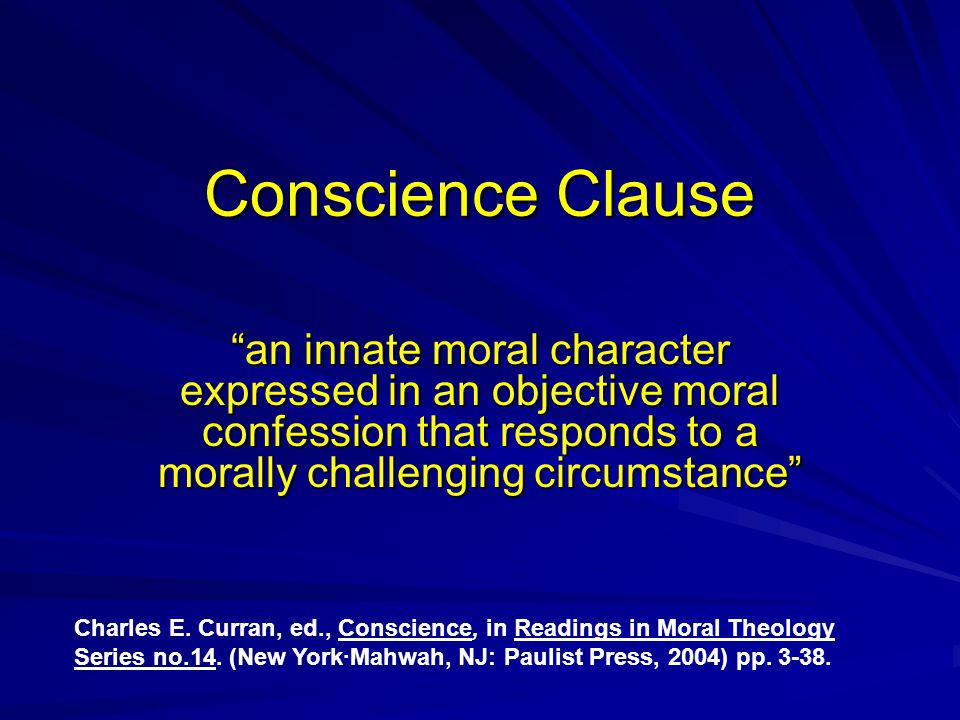 "Conscience Clause ""an innate moral character expressed in an objective moral confession that responds to a morally challenging circumstance"" Charles E"