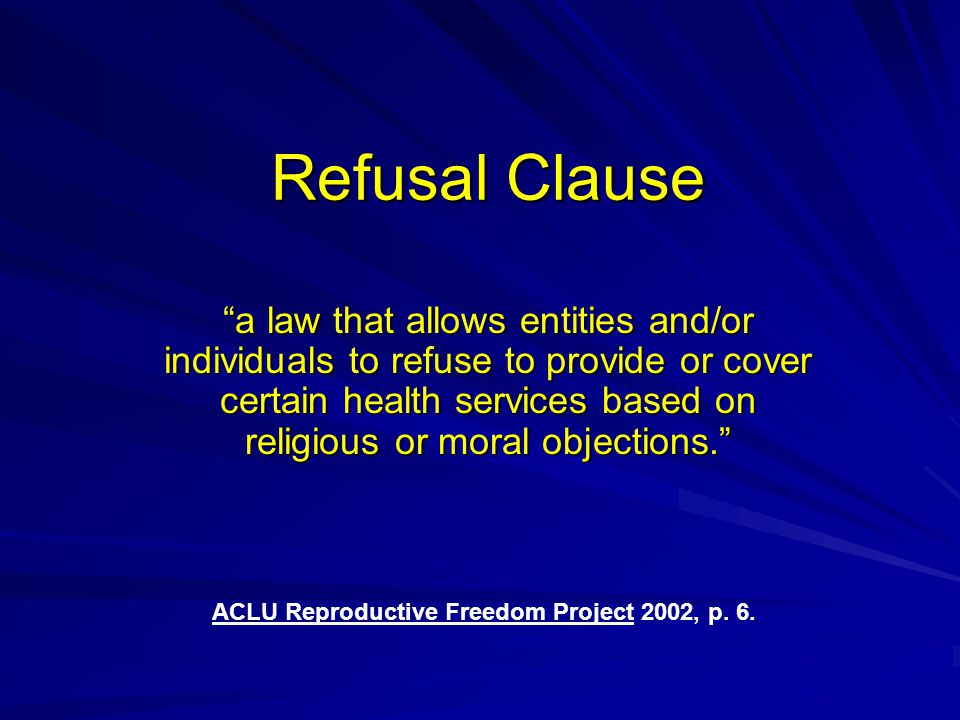 Refusal Clause a law that allows entities and/or individuals to refuse to provide or cover certain health services based on religious or moral objections. ACLU Reproductive Freedom Project 2002, p.
