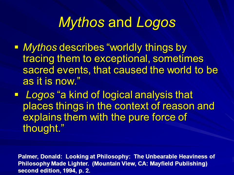 "Mythos and Logos  Mythos describes ""worldly things by tracing them to exceptional, sometimes sacred events, that caused the world to be as it is now."