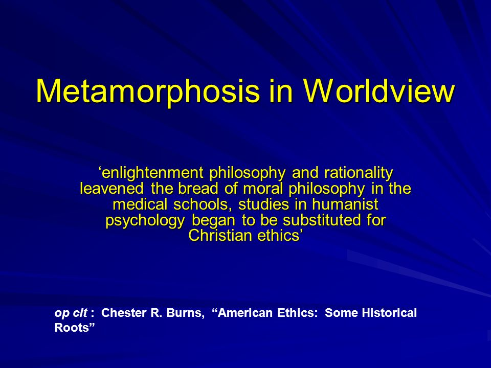 Metamorphosis in Worldview 'enlightenment philosophy and rationality leavened the bread of moral philosophy in the medical schools, studies in humanist psychology began to be substituted for Christian ethics' op cit : Chester R.