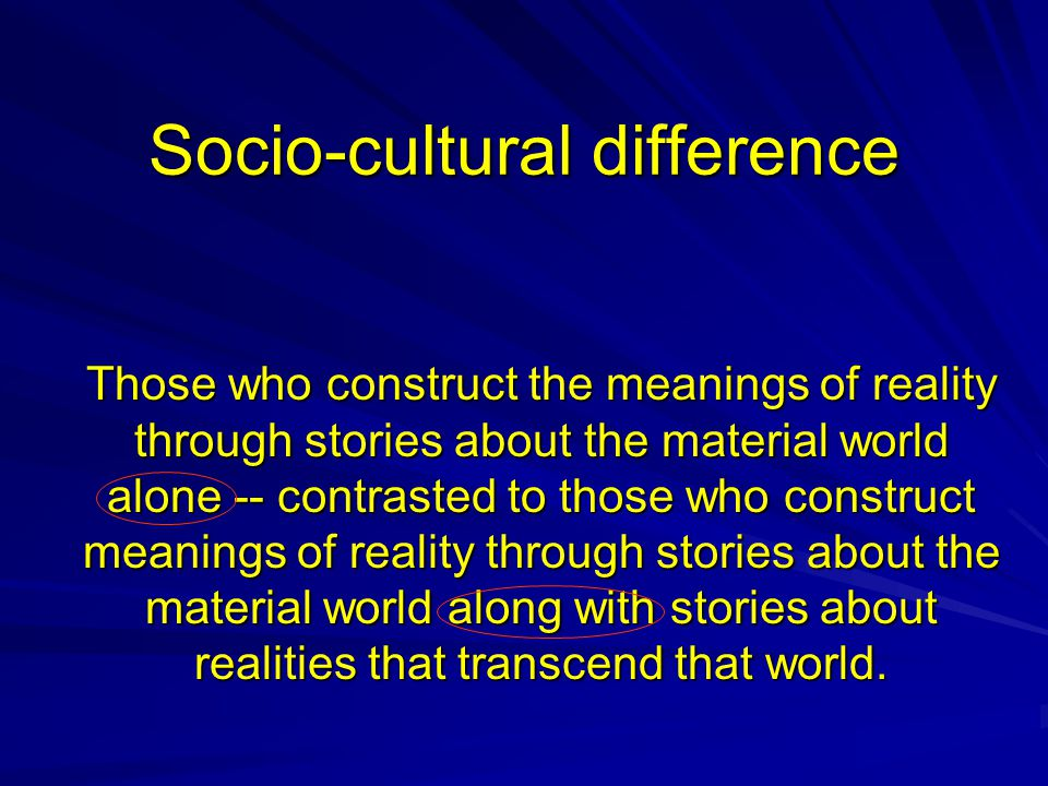 Socio-cultural difference Those who construct the meanings of reality through stories about the material world alone -- contrasted to those who constr