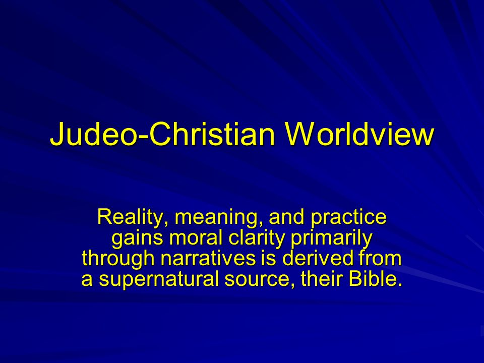 Judeo-Christian Worldview Reality, meaning, and practice gains moral clarity primarily through narratives is derived from a supernatural source, their