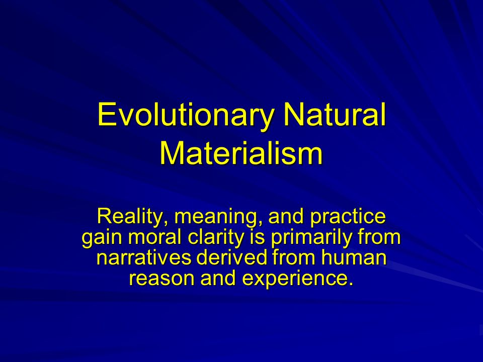 Evolutionary Natural Materialism Reality, meaning, and practice gain moral clarity is primarily from narratives derived from human reason and experience.
