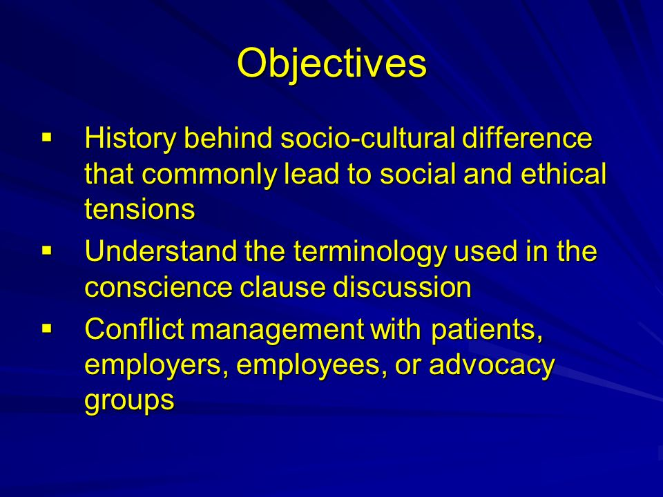 Objectives  History behind socio-cultural difference that commonly lead to social and ethical tensions  Understand the terminology used in the conscience clause discussion  Conflict management with patients, employers, employees, or advocacy groups