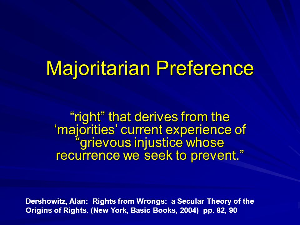 Majoritarian Preference right that derives from the 'majorities' current experience of grievous injustice whose recurrence we seek to prevent. Dershowitz, Alan: Rights from Wrongs: a Secular Theory of the Origins of Rights.