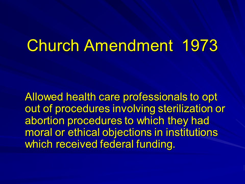 Church Amendment 1973 Allowed health care professionals to opt out of procedures involving sterilization or abortion procedures to which they had moral or ethical objections in institutions which received federal funding.