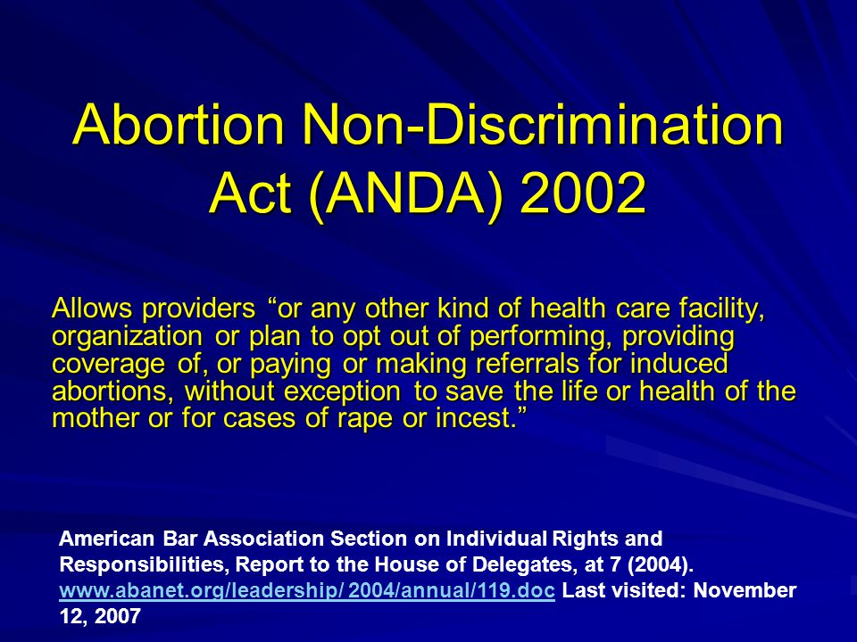"Abortion Non-Discrimination Act (ANDA) 2002 Allows providers ""or any other kind of health care facility, organization or plan to opt out of performing"
