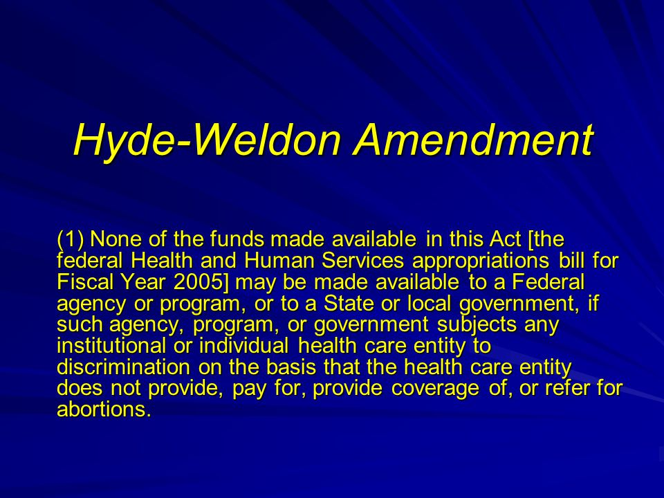 Hyde-Weldon Amendment (1) None of the funds made available in this Act [the federal Health and Human Services appropriations bill for Fiscal Year 2005