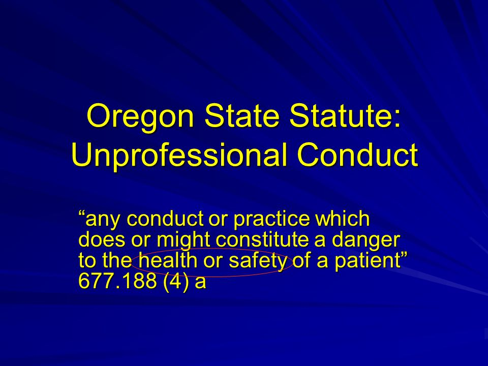 Oregon State Statute: Unprofessional Conduct any conduct or practice which does or might constitute a danger to the health or safety of a patient 677.188 (4) a