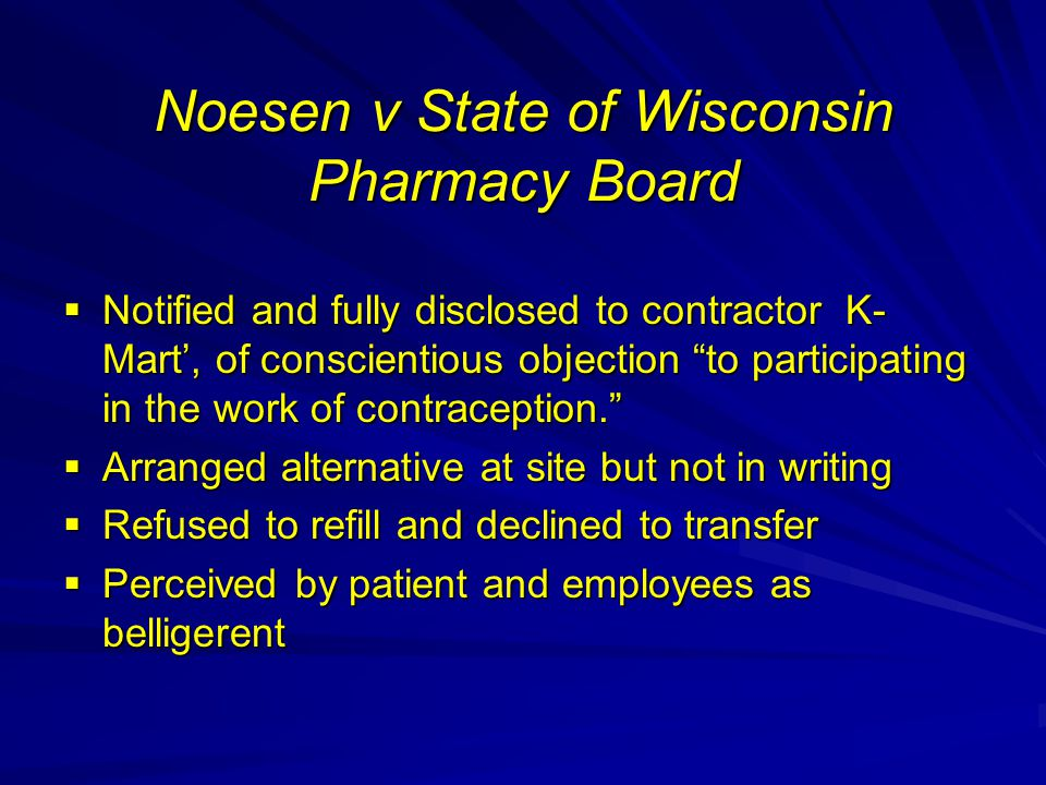 Noesen v State of Wisconsin Pharmacy Board  Notified and fully disclosed to contractor K- Mart', of conscientious objection to participating in the work of contraception.  Arranged alternative at site but not in writing  Refused to refill and declined to transfer  Perceived by patient and employees as belligerent