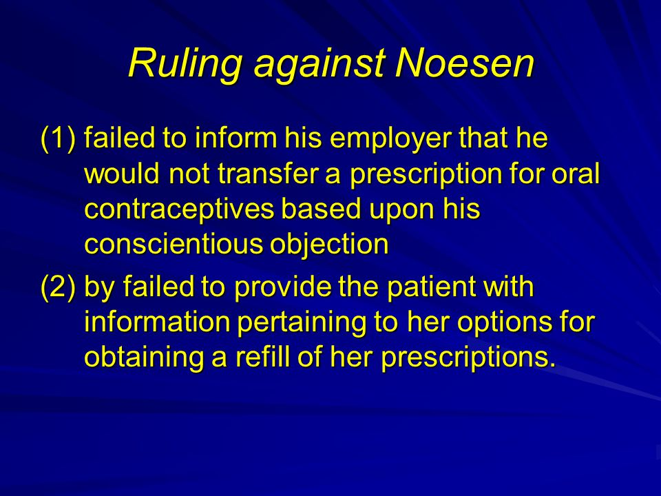Ruling against Noesen (1)failed to inform his employer that he would not transfer a prescription for oral contraceptives based upon his conscientious objection (2)by failed to provide the patient with information pertaining to her options for obtaining a refill of her prescriptions.