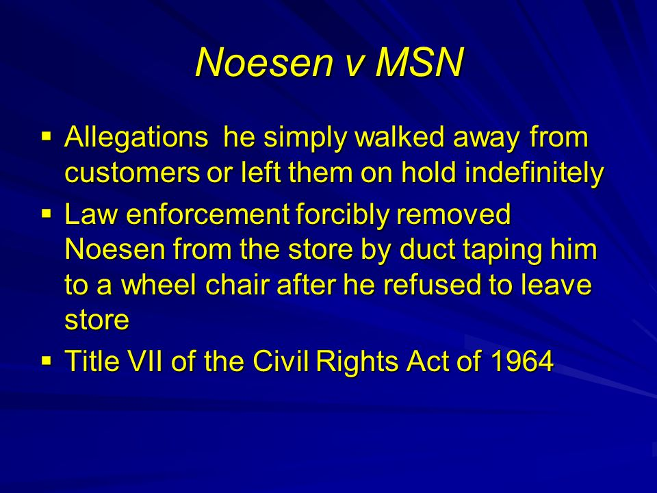 Noesen v MSN  Allegations he simply walked away from customers or left them on hold indefinitely  Law enforcement forcibly removed Noesen from the store by duct taping him to a wheel chair after he refused to leave store  Title VII of the Civil Rights Act of 1964