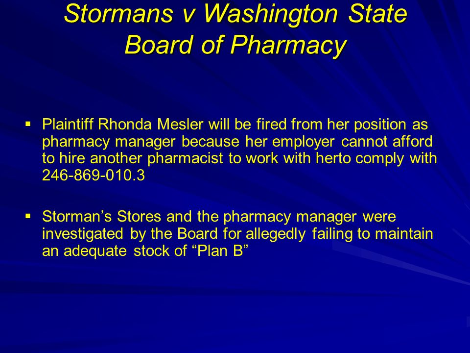 Stormans v Washington State Board of Pharmacy   Plaintiff Rhonda Mesler will be fired from her position as pharmacy manager because her employer cannot afford to hire another pharmacist to work with herto comply with 246-869-010.3   Storman's Stores and the pharmacy manager were investigated by the Board for allegedly failing to maintain an adequate stock of Plan B