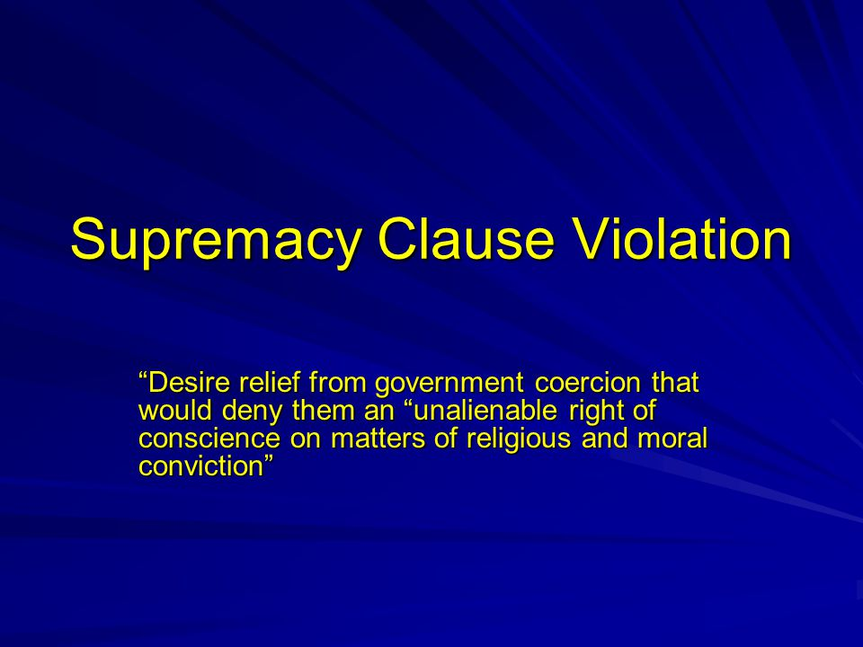 Supremacy Clause Violation Desire relief from government coercion that would deny them an unalienable right of conscience on matters of religious and moral conviction