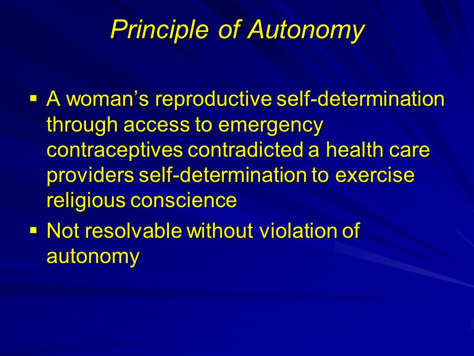 Principle of Autonomy  A woman's reproductive self-determination through access to emergency contraceptives contradicted a health care providers self-determination to exercise religious conscience  Not resolvable without violation of autonomy