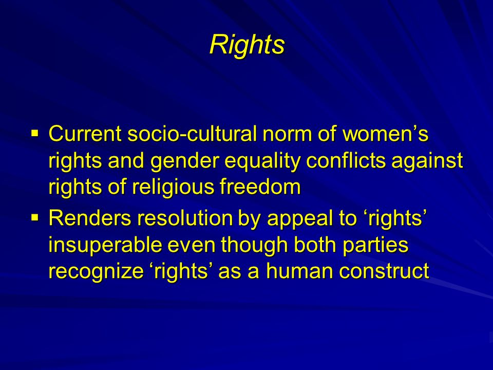 Rights  Current socio-cultural norm of women's rights and gender equality conflicts against rights of religious freedom  Renders resolution by appeal to 'rights' insuperable even though both parties recognize 'rights' as a human construct