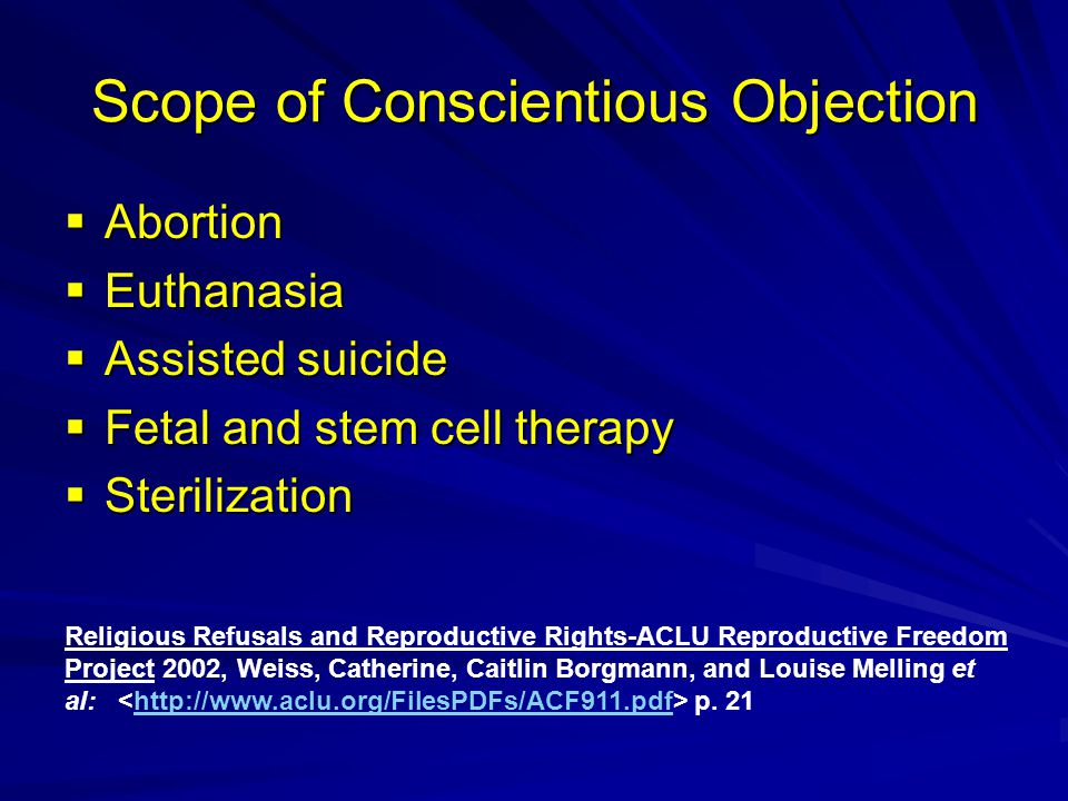Scope of Conscientious Objection  Abortion  Euthanasia  Assisted suicide  Fetal and stem cell therapy  Sterilization Religious Refusals and Reproductive Rights-ACLU Reproductive Freedom Project 2002, Weiss, Catherine, Caitlin Borgmann, and Louise Melling et al: p.