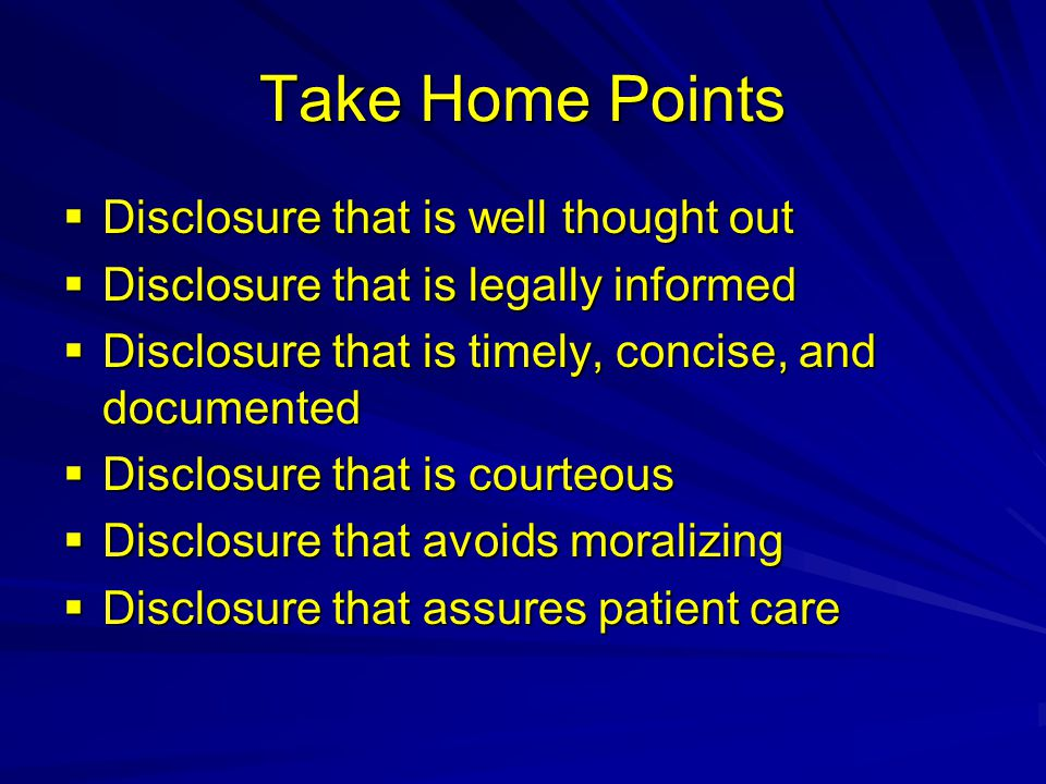 Take Home Points  Disclosure that is well thought out  Disclosure that is legally informed  Disclosure that is timely, concise, and documented  Disclosure that is courteous  Disclosure that avoids moralizing  Disclosure that assures patient care