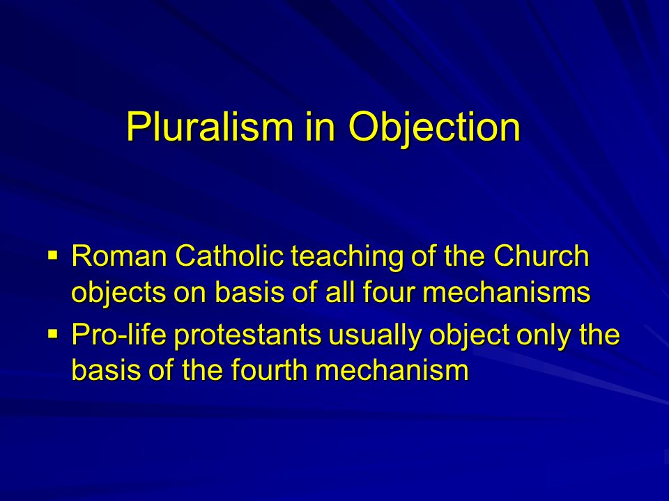 Pluralism in Objection  Roman Catholic teaching of the Church objects on basis of all four mechanisms  Pro-life protestants usually object only the