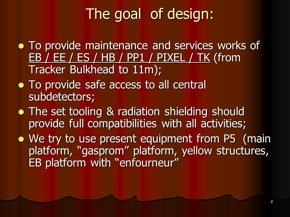2 The goal of design: To provide maintenance and services works of EB / EE / ES / HB / PP1 / PIXEL / TK (from Tracker Bulkhead to 11m); To provide maintenance and services works of EB / EE / ES / HB / PP1 / PIXEL / TK (from Tracker Bulkhead to 11m); To provide safe access to all central subdetectors; To provide safe access to all central subdetectors; The set tooling & radiation shielding should provide full compatibilities with all activities; The set tooling & radiation shielding should provide full compatibilities with all activities; We try to use present equipment from P5 (main platform, gasprom platform, yellow structures, EB platform with enfourneur We try to use present equipment from P5 (main platform, gasprom platform, yellow structures, EB platform with enfourneur