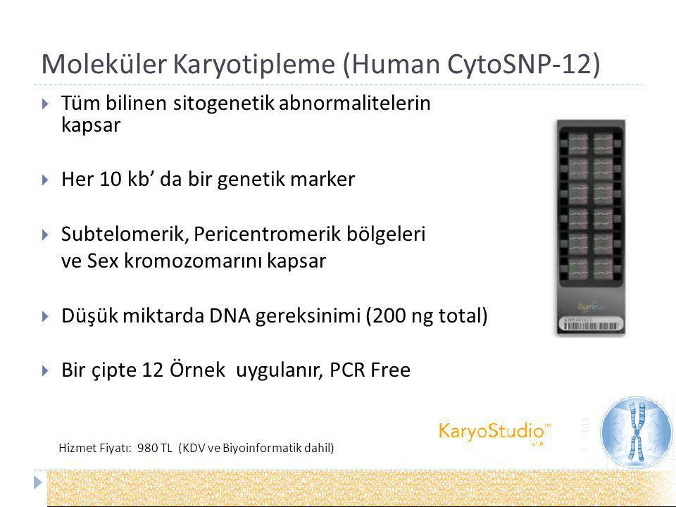 Moleküler Karyotipleme (Human CytoSNP-12)  Tüm bilinen sitogenetik abnormalitelerin kapsar  Her 10 kb' da bir genetik marker  Subtelomerik, Pericentromerik bölgeleri ve Sex kromozomarını kapsar  Düşük miktarda DNA gereksinimi (200 ng total)  Bir çipte 12 Örnek uygulanır, PCR Free Hizmet Fiyatı: 980 TL (KDV ve Biyoinformatik dahil)