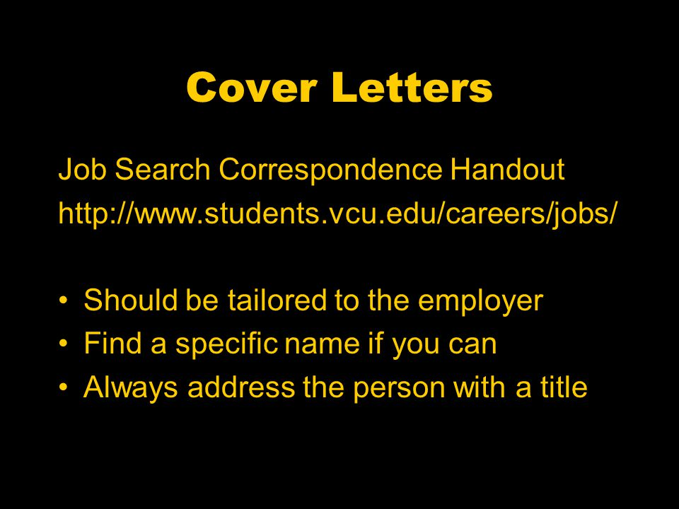 Cover Letters Job Search Correspondence Handout http://www.students.vcu.edu/careers/jobs/ Should be tailored to the employer Find a specific name if you can Always address the person with a title