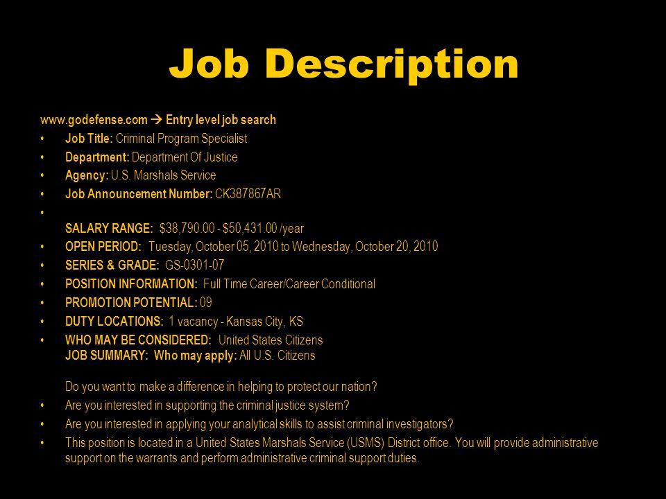 Job Description www.godefense.com  Entry level job search Job Title: Criminal Program Specialist Department: Department Of Justice Agency: U.S.