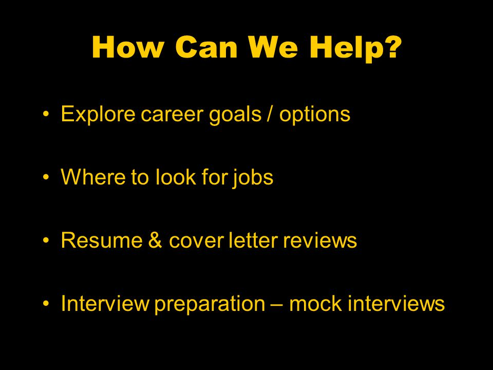 How Can We Help? Explore career goals / options Where to look for jobs Resume & cover letter reviews Interview preparation – mock interviews