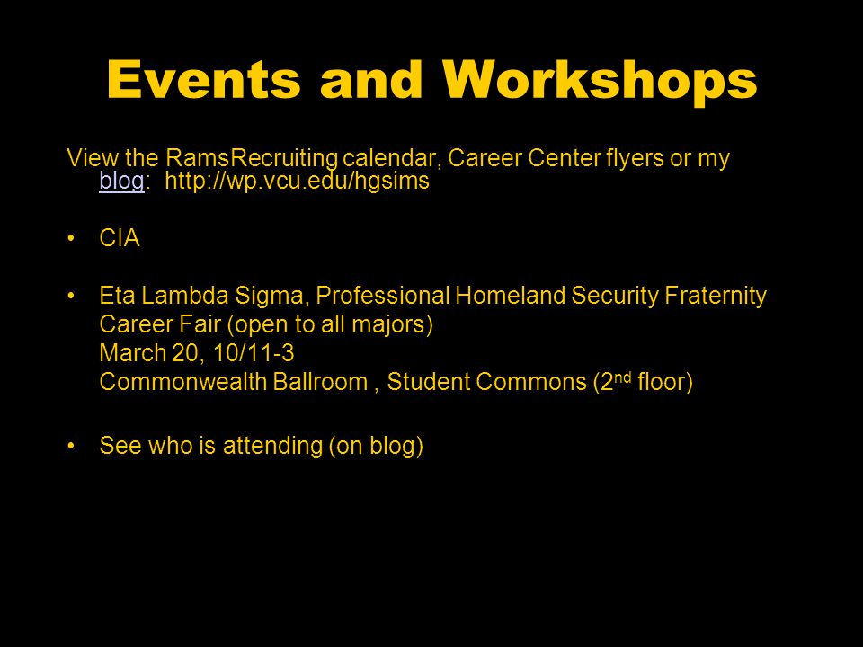 Events and Workshops View the RamsRecruiting calendar, Career Center flyers or my blog: http://wp.vcu.edu/hgsims blog CIA Eta Lambda Sigma, Professional Homeland Security Fraternity Career Fair (open to all majors) March 20, 10/11-3 Commonwealth Ballroom, Student Commons (2 nd floor) See who is attending (on blog)