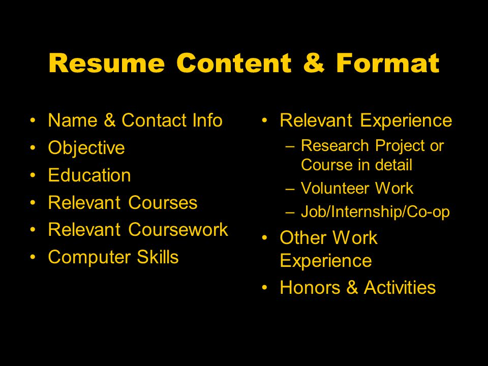 Resume Content & Format Name & Contact Info Objective Education Relevant Courses Relevant Coursework Computer Skills Relevant Experience –Research Project or Course in detail –Volunteer Work –Job/Internship/Co-op Other Work Experience Honors & Activities