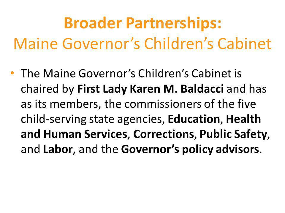 Broader Partnerships: Maine Governor's Children's Cabinet The Maine Governor's Children's Cabinet is chaired by First Lady Karen M. Baldacci and has a