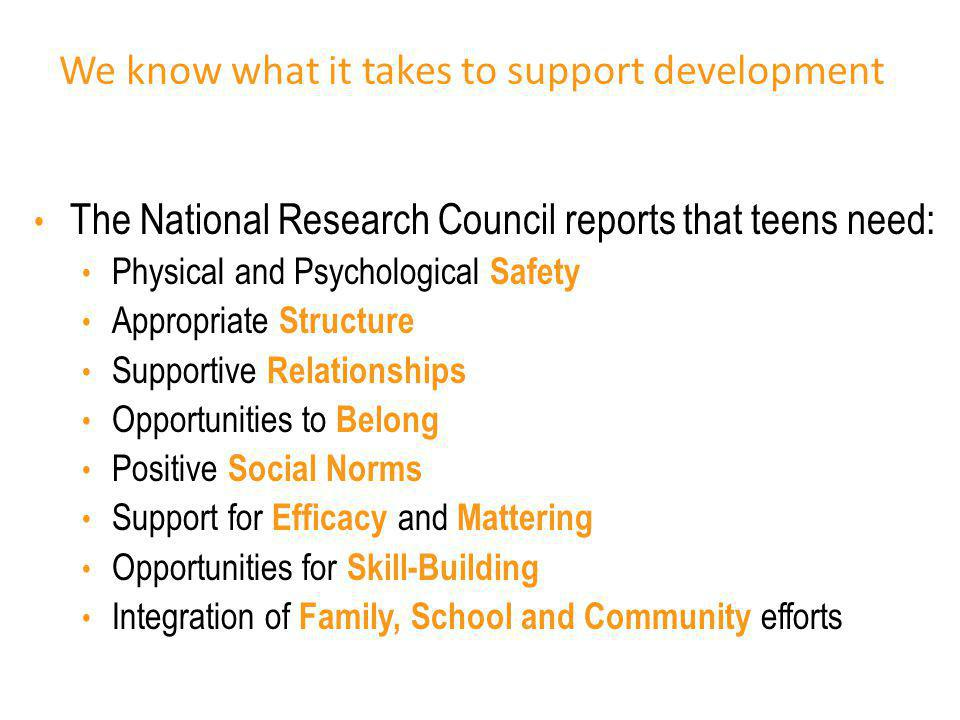 We know what it takes to support development The National Research Council reports that teens need: Physical and Psychological Safety Appropriate Stru