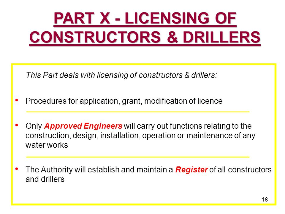 18 This Part deals with licensing of constructors & drillers: Procedures for application, grant, modification of licence Only Approved Engineers will carry out functions relating to the construction, design, installation, operation or maintenance of any water works The Authority will establish and maintain a Register of all constructors and drillers PART X - LICENSING OF CONSTRUCTORS & DRILLERS