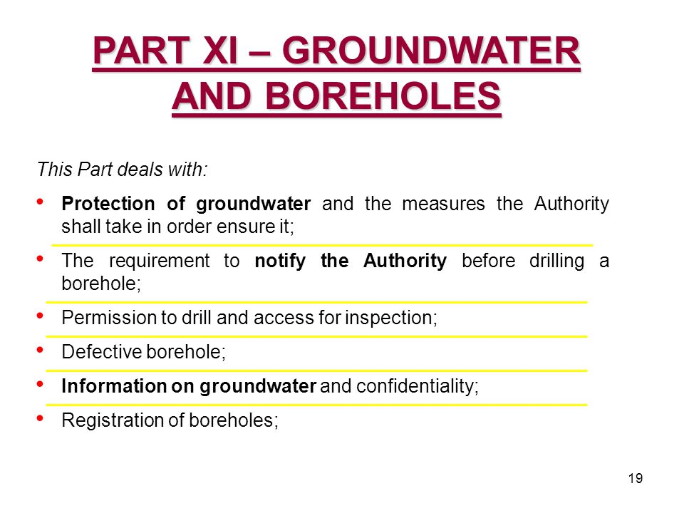19 This Part deals with: Protection of groundwater and the measures the Authority shall take in order ensure it; The requirement to notify the Authority before drilling a borehole; Permission to drill and access for inspection; Defective borehole; Information on groundwater and confidentiality; Registration of boreholes; PART XI – GROUNDWATER AND BOREHOLES