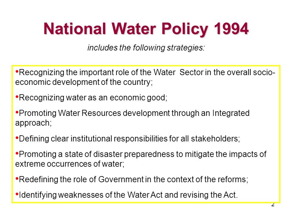 2 National Water Policy 1994 National Water Policy 1994 includes the following strategies: Recognizing the important role of the Water Sector in the overall socio- economic development of the country; Recognizing water as an economic good; Promoting Water Resources development through an Integrated approach; Defining clear institutional responsibilities for all stakeholders; Promoting a state of disaster preparedness to mitigate the impacts of extreme occurrences of water; Redefining the role of Government in the context of the reforms; Identifying weaknesses of the Water Act and revising the Act.