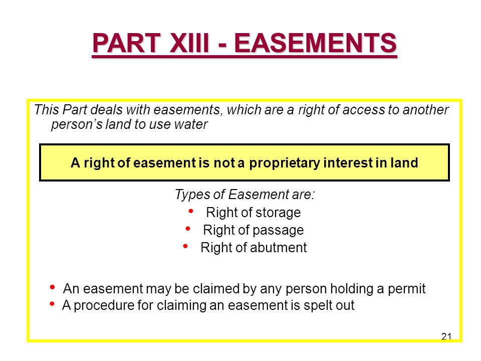 21 This Part deals with easements, which are a right of access to another person's land to use water Types of Easement are: Right of storage Right of passage Right of abutment PART XIII - EASEMENTS A right of easement is not a proprietary interest in land An easement may be claimed by any person holding a permit A procedure for claiming an easement is spelt out