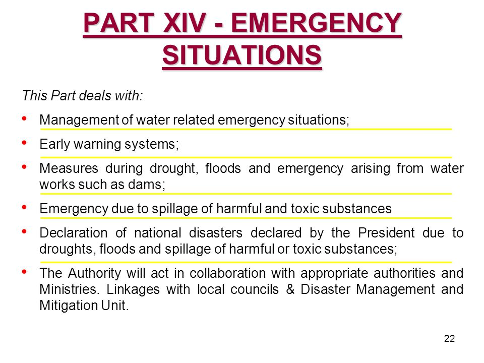 22 This Part deals with: Management of water related emergency situations; Early warning systems; Measures during drought, floods and emergency arising from water works such as dams; Emergency due to spillage of harmful and toxic substances Declaration of national disasters declared by the President due to droughts, floods and spillage of harmful or toxic substances; The Authority will act in collaboration with appropriate authorities and Ministries.