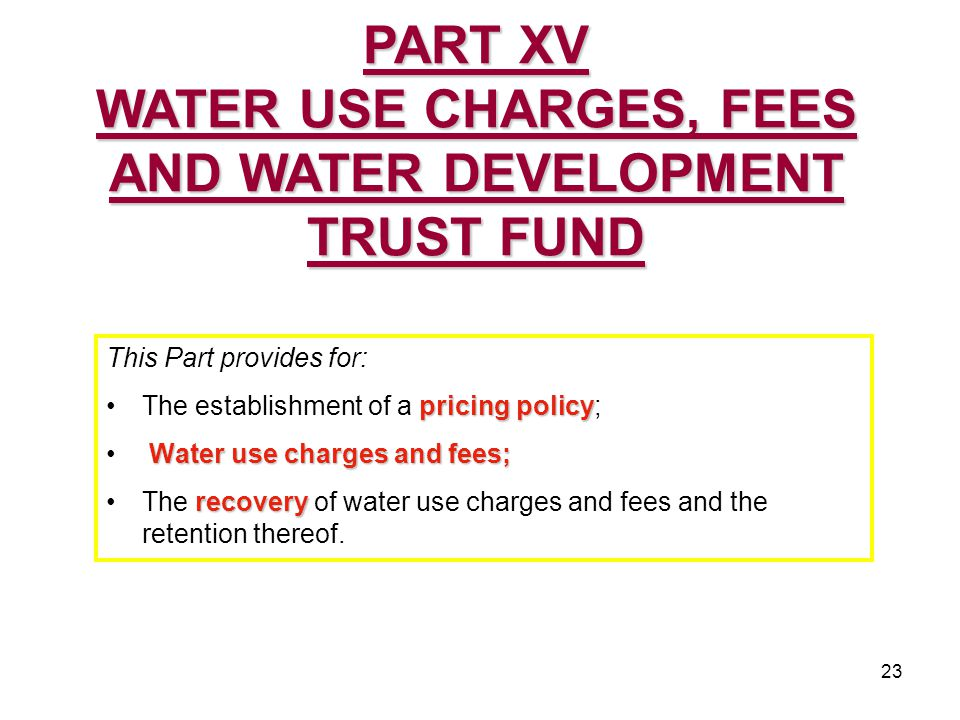 23 This Part provides for: pricing policyThe establishment of a pricing policy; Water use charges and fees; recoveryThe recovery of water use charges and fees and the retention thereof.