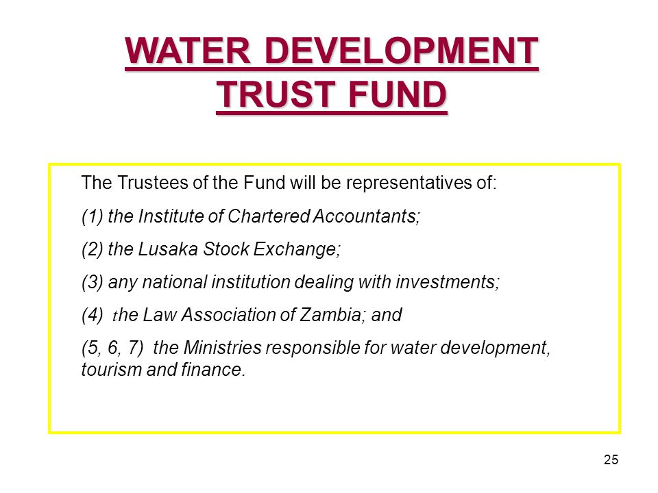 25 The Trustees of the Fund will be representatives of: (1) the Institute of Chartered Accountants; (2) the Lusaka Stock Exchange; (3) any national institution dealing with investments; (4) t he Law Association of Zambia; and (5, 6, 7) the Ministries responsible for water development, tourism and finance.
