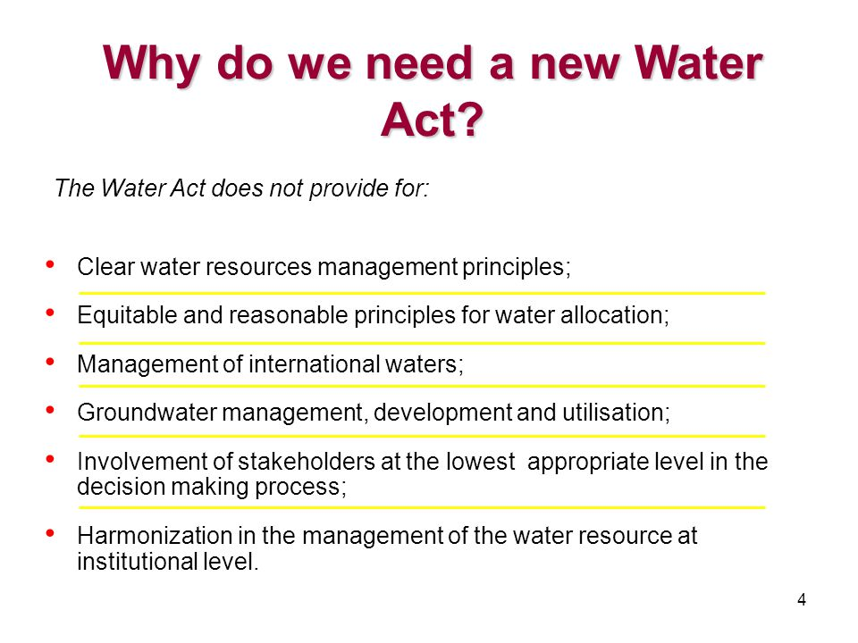 4 The Water Act does not provide for: Clear water resources management principles; Equitable and reasonable principles for water allocation; Management of international waters; Groundwater management, development and utilisation; Involvement of stakeholders at the lowest appropriate level in the decision making process; Harmonization in the management of the water resource at institutional level.