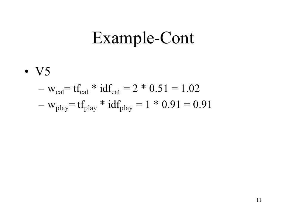 11 Example-Cont V5 –w cat = tf cat * idf cat = 2 * 0.51 = 1.02 –w play = tf play * idf play = 1 * 0.91 = 0.91