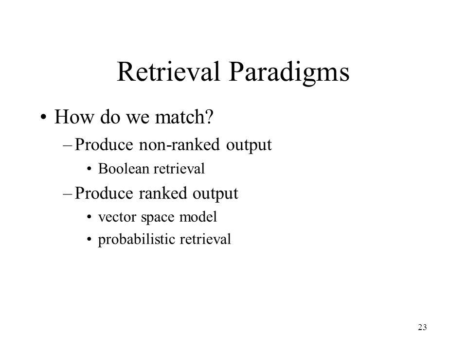 23 Retrieval Paradigms How do we match? –Produce non-ranked output Boolean retrieval –Produce ranked output vector space model probabilistic retrieval